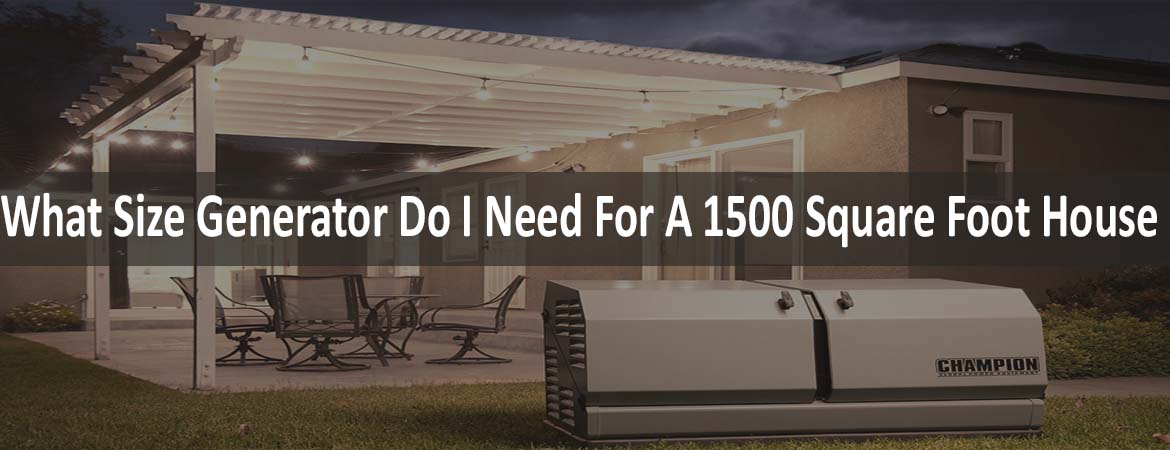 What Size Generator Do I Need For A 1500 Square Foot House