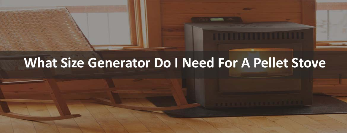 What Size Generator Do I Need For A Pellet Stove
